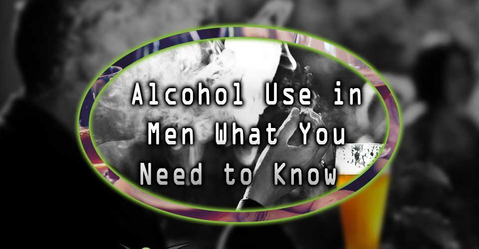 Alcohol Use in Men What You Need to Know